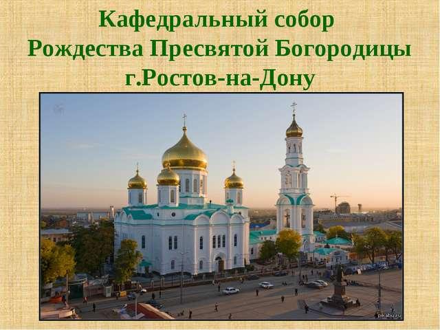 Кафедральный собор Рождества Пресвятой Богородицы г.Ростов-на-Дону