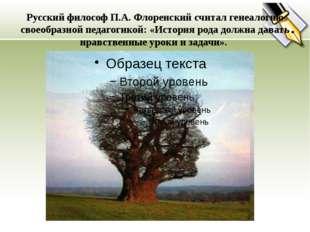 Русский философ П.А. Флоренский считал генеалогию своеобразной педагогикой: