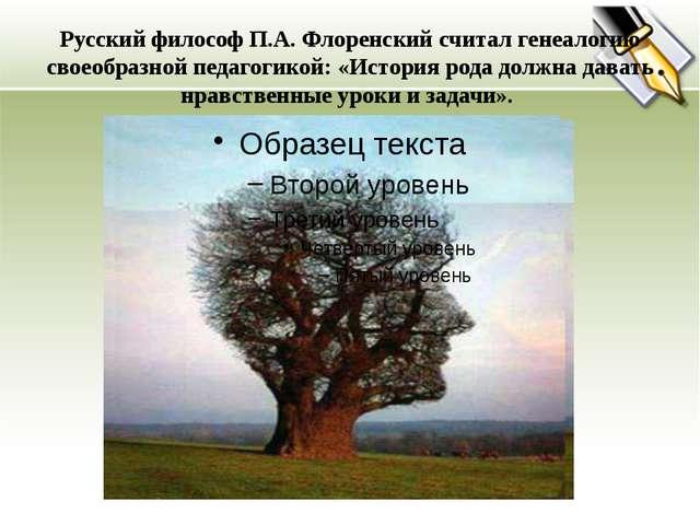 Русский философ П.А. Флоренский считал генеалогию своеобразной педагогикой:...