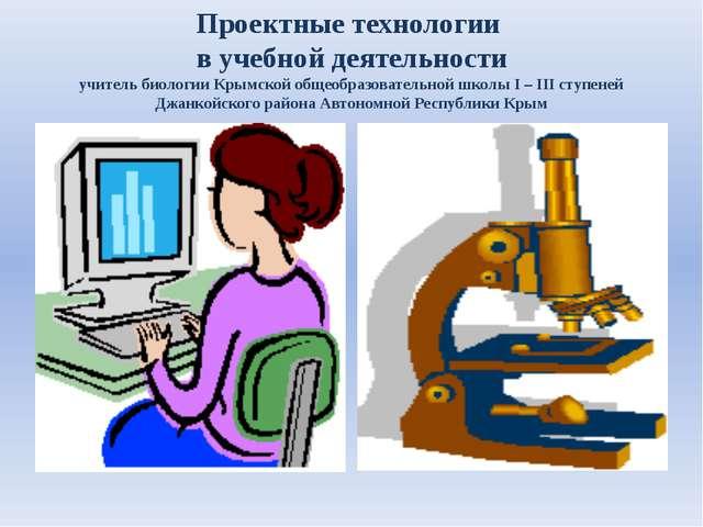Проектные технологии в учебной деятельности учитель биологии Крымской общеобр...