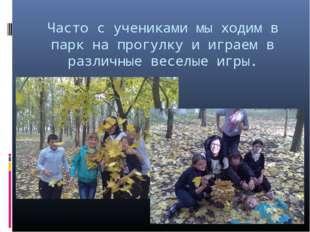 Часто с учениками мы ходим в парк на прогулку и играем в различные веселые иг
