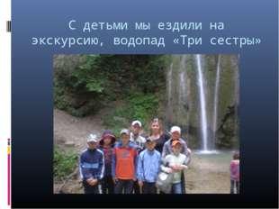 С детьми мы ездили на экскурсию, водопад «Три сестры»