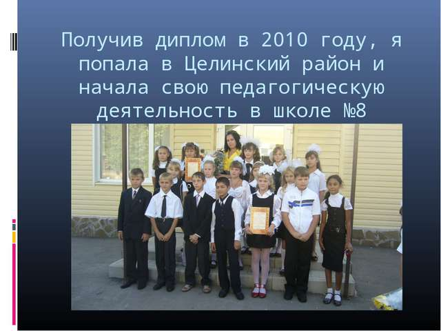 Получив диплом в 2010 году, я попала в Целинский район и начала свою педагоги...