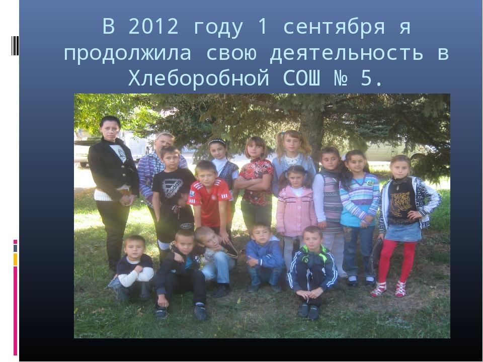 В 2012 году 1 сентября я продолжила свою деятельность в Хлеборобной СОШ № 5.