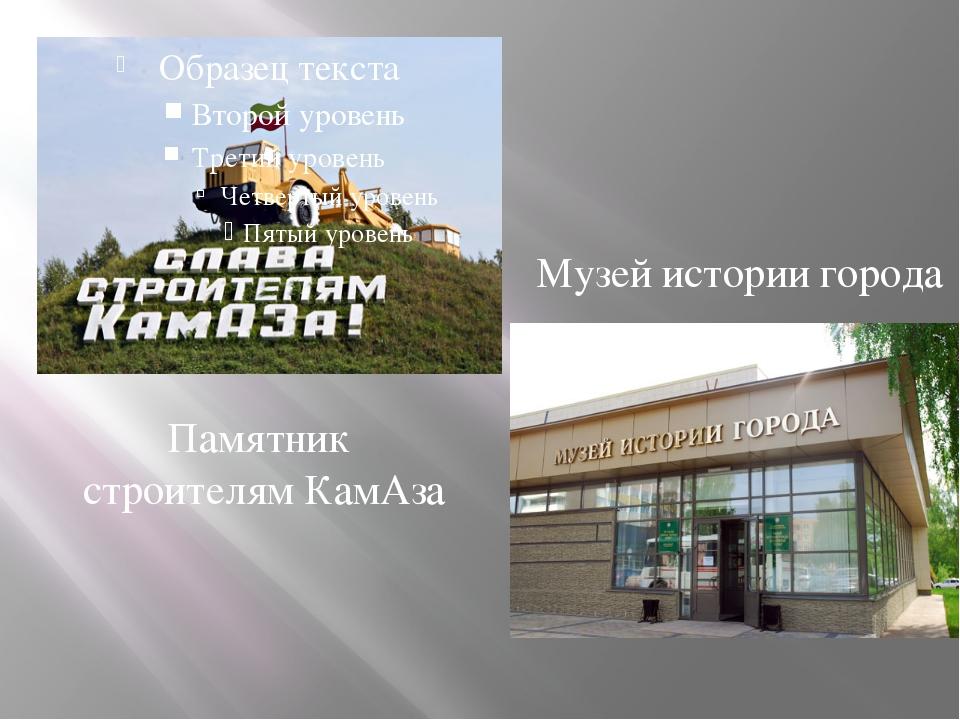 Памятник строителям КамАза Музей истории города