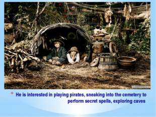 He is interested in playing pirates, sneaking into the cemetery to perform se