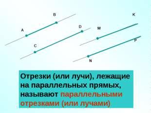 Отрезки (или лучи), лежащие на параллельных прямых, называют параллельными от