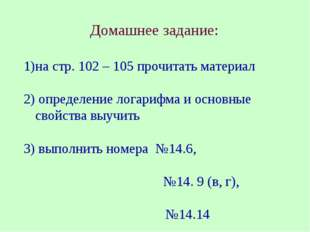 Домашнее задание: на стр. 102 – 105 прочитать материал 2) определение логариф