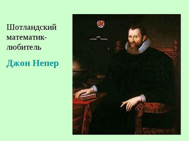 Шотландский математик-любитель Джон Непер
