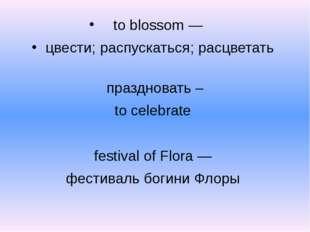 to blossom — цвести; распускаться; расцветать праздновать – to celebrate fest