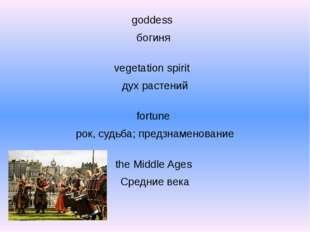 goddess богиня vegetation spirit дух растений fortune рок, судьба; предзнаме