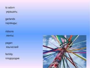 to adorn украшать; garlands гирлянды; ribbons ленты; pagan языческий ferti