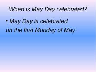 When is May Day celebrated? May Day is celebrated on the first Monday of May