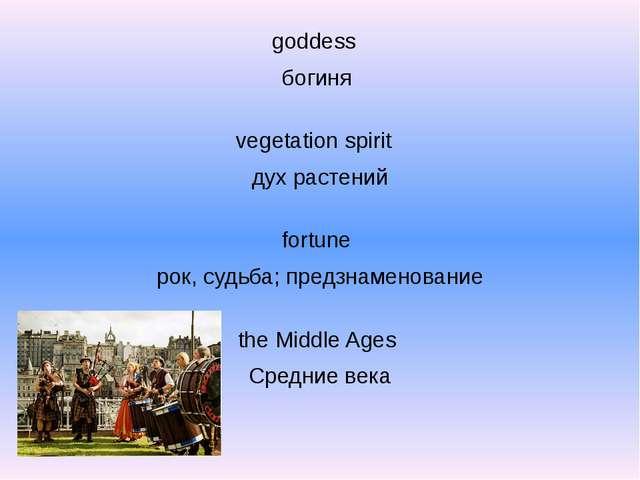 goddess богиня vegetation spirit дух растений fortune рок, судьба; предзнаме...
