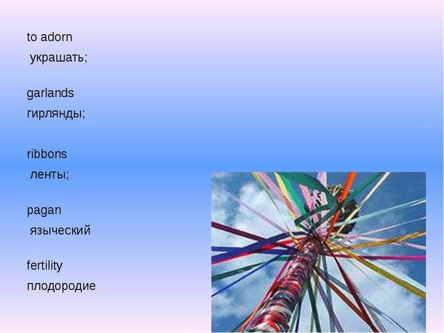 to adorn украшать; garlands гирлянды; ribbons ленты; pagan языческий ferti...