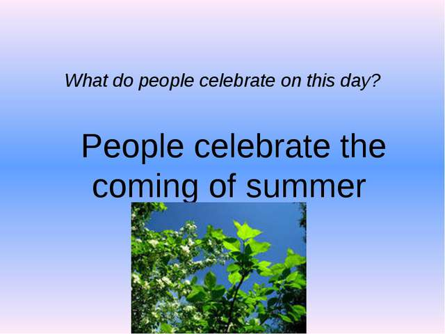 What do people celebrate on this day? People celebrate the coming of summer