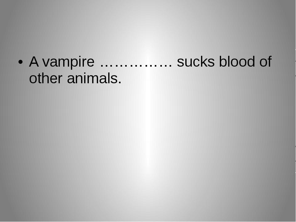 A vampire …………… sucks blood of other animals.