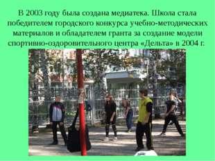 В 2003 году была создана медиатека. Школа стала победителем городского конкур
