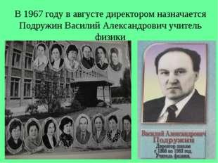 В 1967 году в августе директором назначается Подружин Василий Александрович у