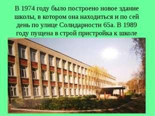 В 1974 году было построено новое здание школы, в котором она находиться и по