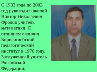 С 1983 года по 2003 год руководит школой Виктор Николаевич Фролов учитель мат