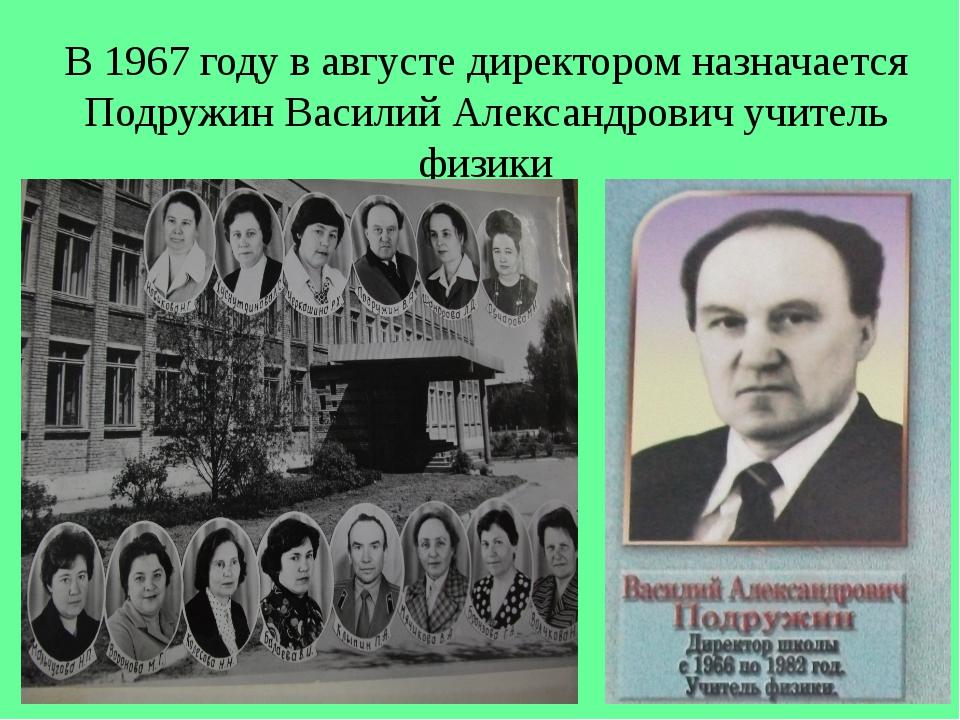 В 1967 году в августе директором назначается Подружин Василий Александрович у...