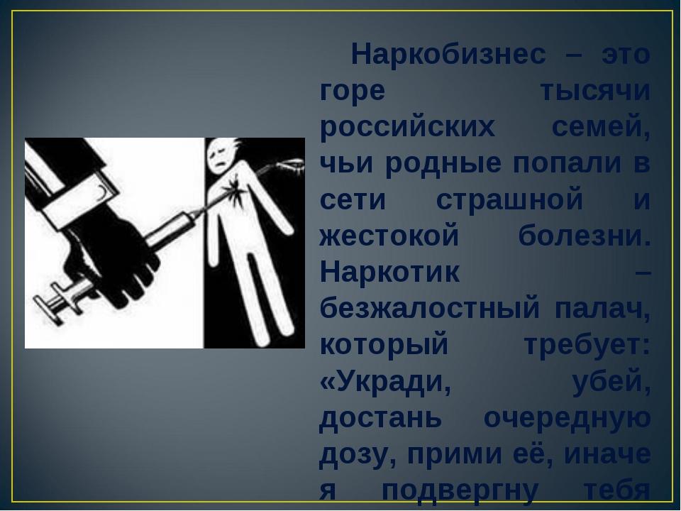 Наркобизнес – это горе тысячи российских семей, чьи родные попали в сети стр...