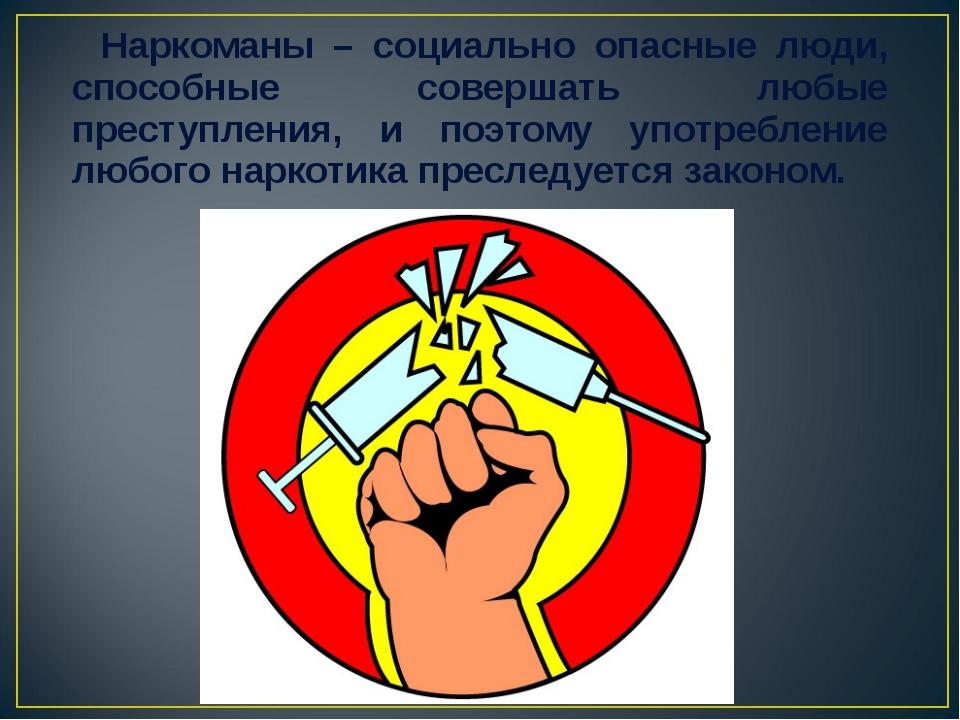 Наркоманы – социально опасные люди, способные совершать любые преступления,...