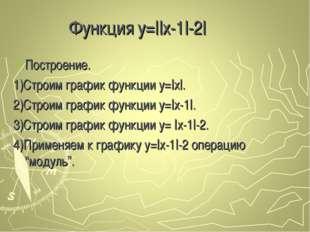 Функция y=||x-1|-2| Построение. 1)Строим график функции y=|x|. 2)Строим графи