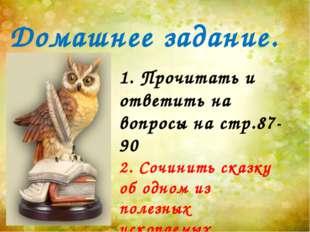 1. Прочитать и ответить на вопросы на стр.87-90 2. Сочинить сказку об одном