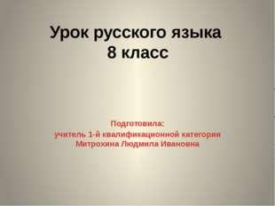 Урок русского языка 8 класс Подготовила: учитель 1-й квалификационной категор
