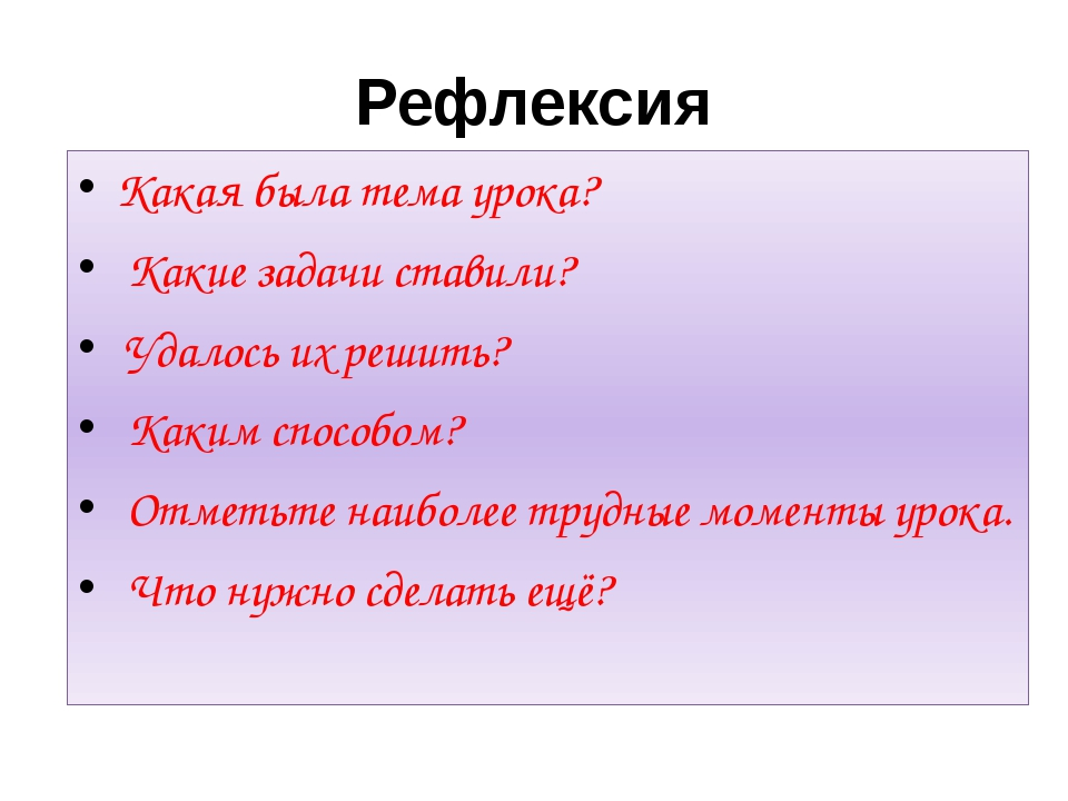 Рефлексия Какая была тема урока? Какие задачи ставили? Удалось их решить? Как...