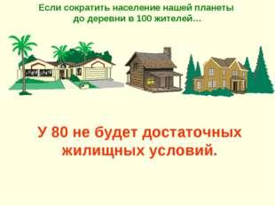 У 80 не будет достаточных жилищных условий. Если сократить население нашей пл