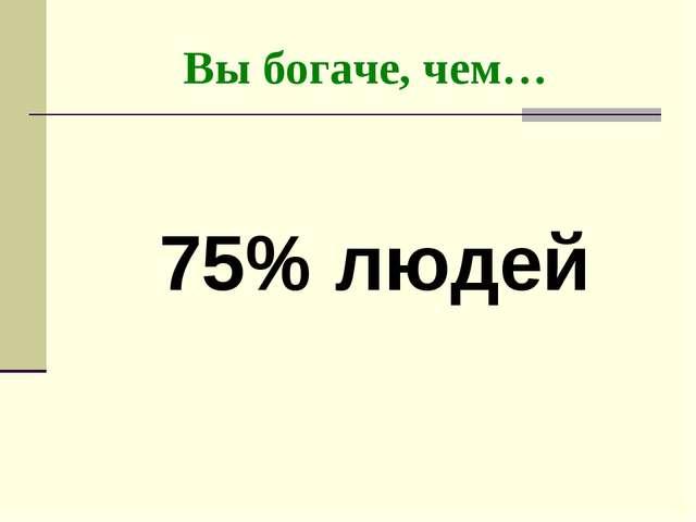 Вы богаче, чем… 75% людей