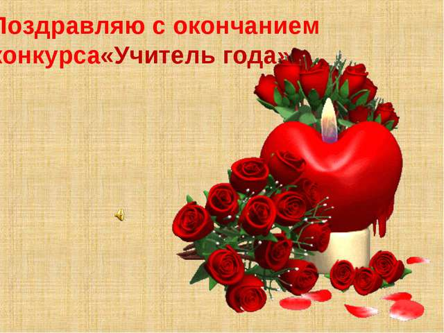 Поздравляю с окончанием конкурса«Учитель года»