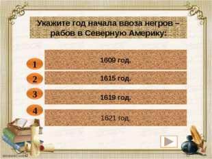 1609 год. 1 Укажите год начала ввоза негров – рабов в Северную Америку: 1615