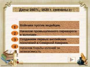 Войнами против индейцев. 1 Даты 1607г., 1620 г. связаны с: Началом промышленн