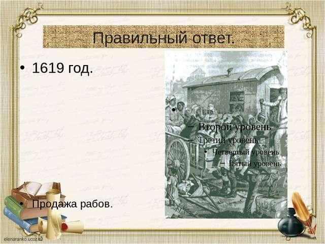 Правильный ответ. 1619 год. Продажа рабов.