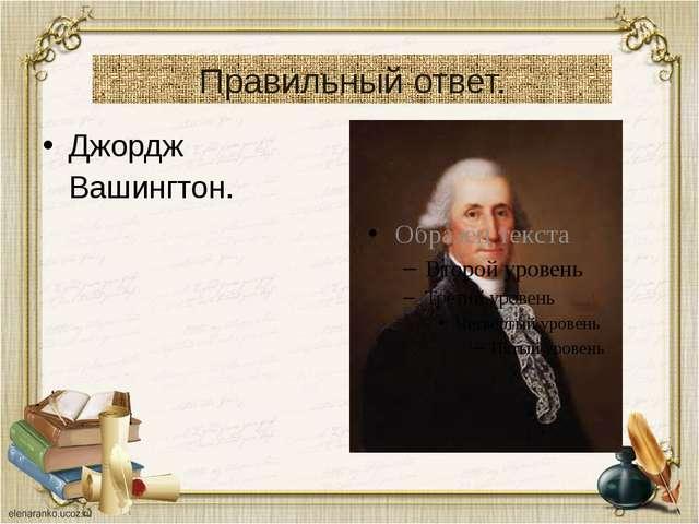 Правильный ответ. Джордж Вашингтон.