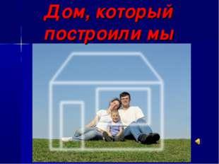Дом, который построили мы