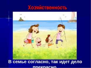 Хозяйственность В семье согласно, так идет дело прекрасно.
