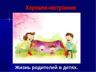 Хорошее настроение Жизнь родителей в детях.