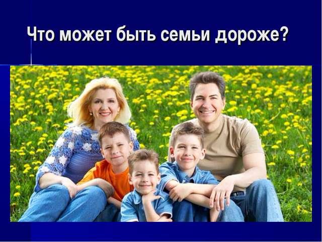 Что может быть семьи дороже?