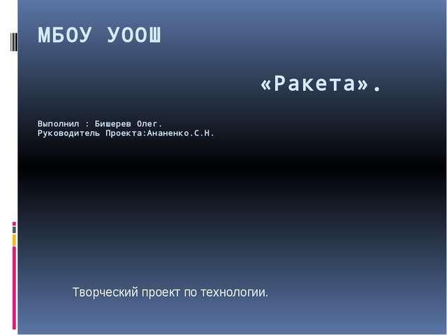 МБОУ УООШ «Ракета». Выполнил : Бишерев Олег. Руководитель Проекта:Ананенко.С....