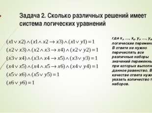 Задача 2. Сколько различных решений имеет система логических уравнений где x1