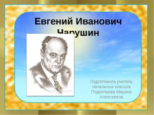 Евгений Иванович Чарушин Подготовила учитель начальных классов Подкопаева Мар