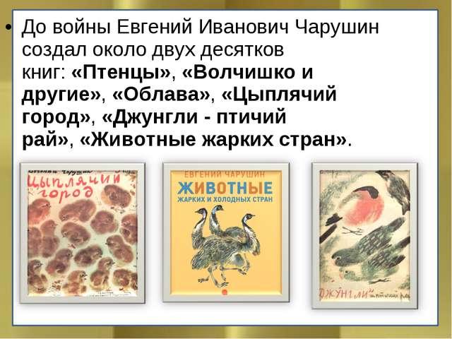 До войны Евгений Иванович Чарушин создал около двух десятков книг:«Птенцы»,...