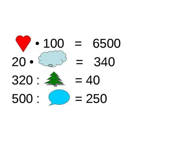 • 100 = 6500 20 • = 340 320 : = 40 500 : = 250