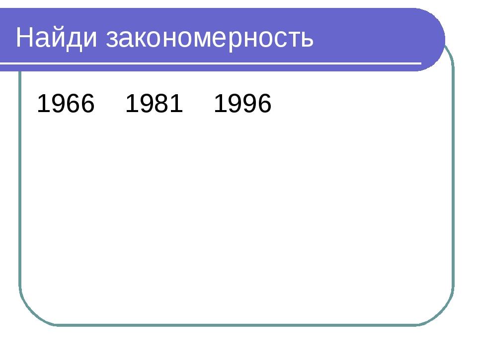 Найди закономерность 1966 1981 1996