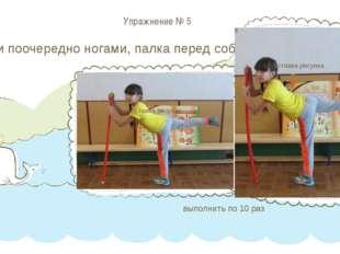 Упражнение № 5 Махи поочередно ногами, палка перед собой выполнить по 10 раз